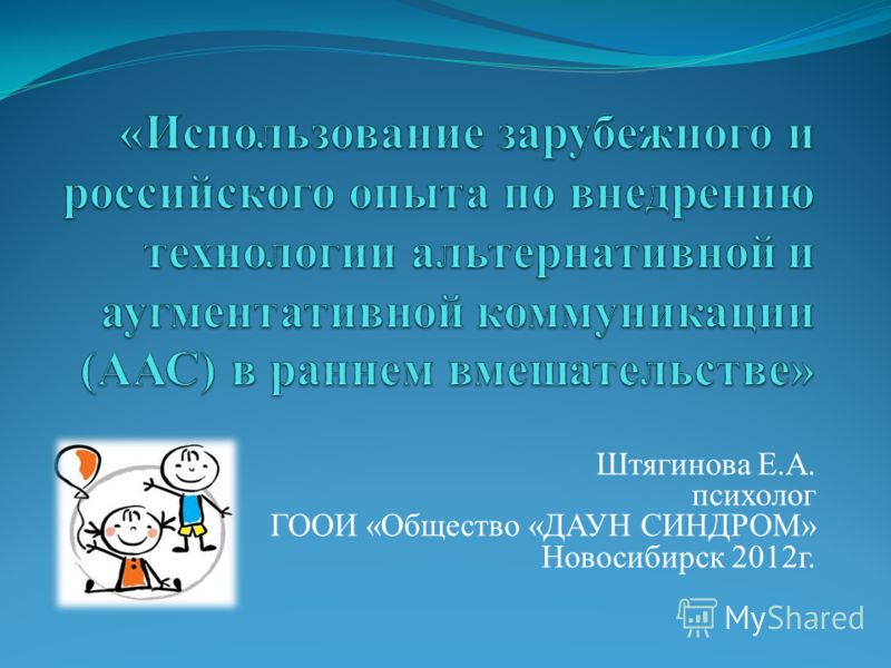 Штягинова Е.А. психолог ГООИ «Общество «ДАУН СИНДРОМ» Новосибирск 2012г.