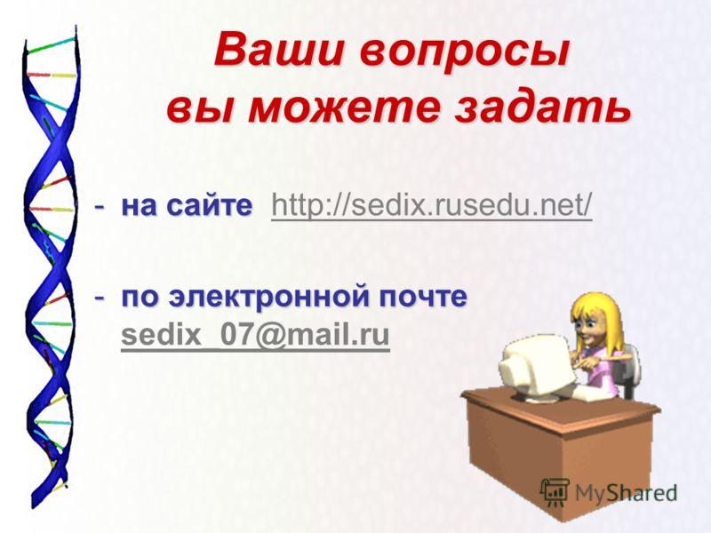 Ваши вопросы вы можете задать -на сайте -на сайте http://sedix.rusedu.net/http://sedix.rusedu.net/ -по электронной почте -по электронной почте sedix_07@mail.ru sedix_07@mail.ru