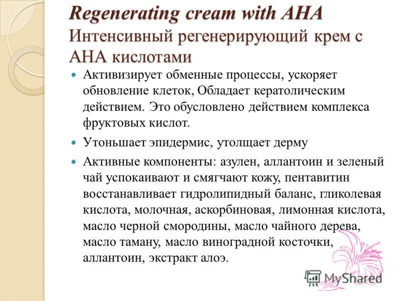 Regenerating cream with AHA Интенсивный регенерирующий крем с АНА кислотами Активизирует обменные процессы, ускоряет обновление клеток, Обладает кератолическим действием. Это обусловлено действием комплекса фруктовых кислот. Утоньшает эпидермис, утол