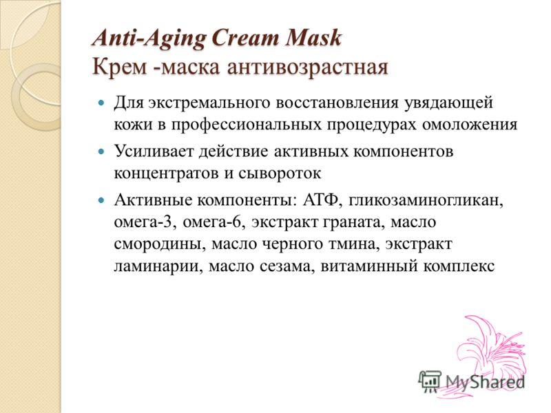 Аnti-Аging Cream Мask Крем -маска антивозрастная Для экстремального восстановления увядающей кожи в профессиональных процедурах омоложения Усиливает действие активных компонентов концентратов и сывороток Активные компоненты: АТФ, гликозаминогликан, о