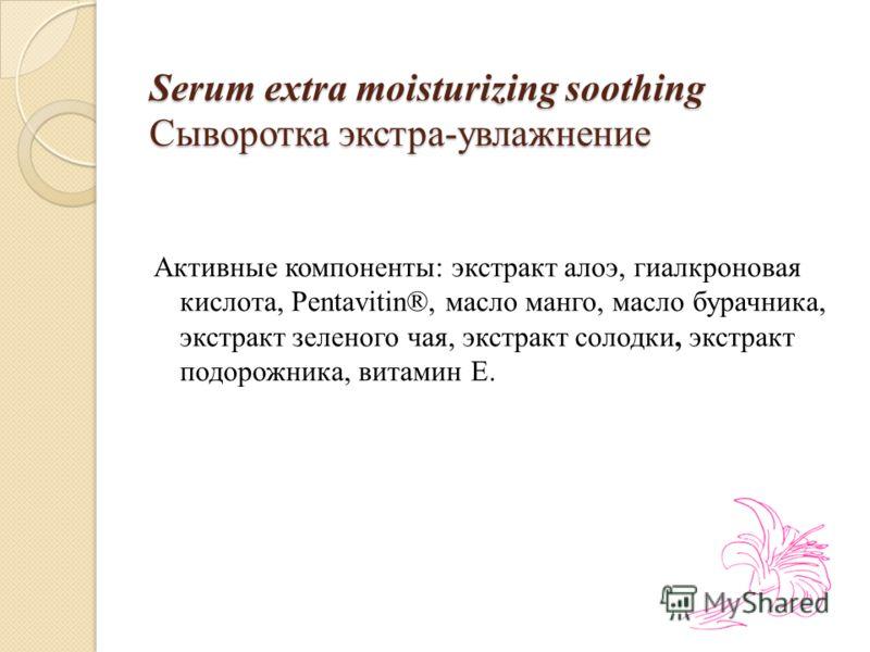 Serum extra moisturizing soothing Сыворотка экстра-увлажнение Активные компоненты: экстракт алоэ, гиалкроновая кислота, Pentavitin®, масло манго, масло бурачника, экстракт зеленого чая, экстракт солодки, экстракт подорожника, витамин Е.