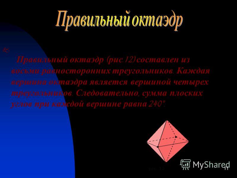 10 Правильный тетраэдр ( рис.11) составлен из четырех равносторонних треугольников. Каждая его вершина является вершиной трех треугольников. Следовательно, сумма плоских углов при каждой вершине равна 180°.
