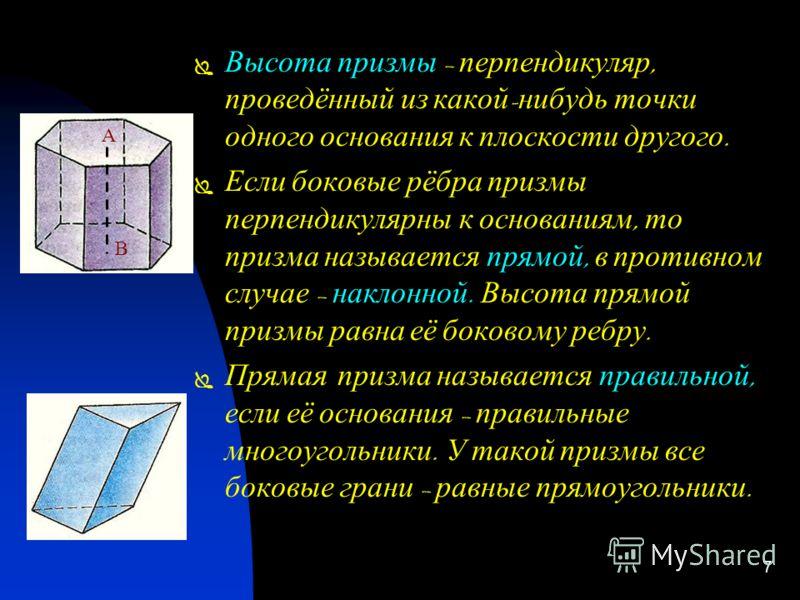 6 П РИЗМА Многогранник, с оставленный и з д вух р авных многоугольников А 1 А 2 … А n и В 1 В 2… В n, расположенных в п араллельных п лоскостях, и n п араллелограммов, н азывается п ризмой. Основания – м ногоугольники А 1 А 2 … А n и В 1 В 2 … В n, а