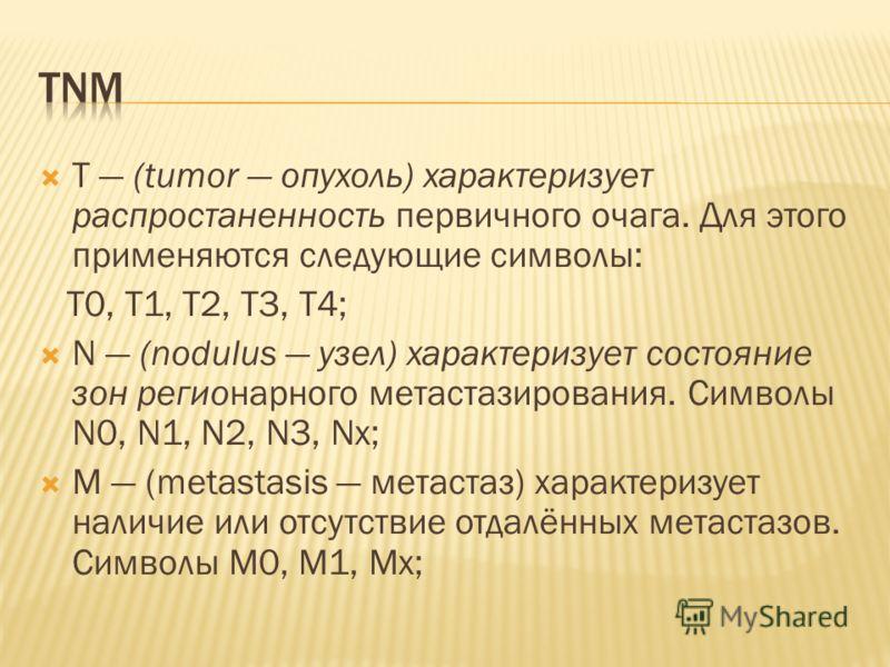 Т (tumor опухоль) характеризует распростаненность первичного очага. Для этого применяются следующие символы: T0, T1, T2, T3, T4; N (nodulus узел) характеризует состояние зон регионарного метастазирования. Символы N0, N1, N2, N3, Nх; М (metastasis мет