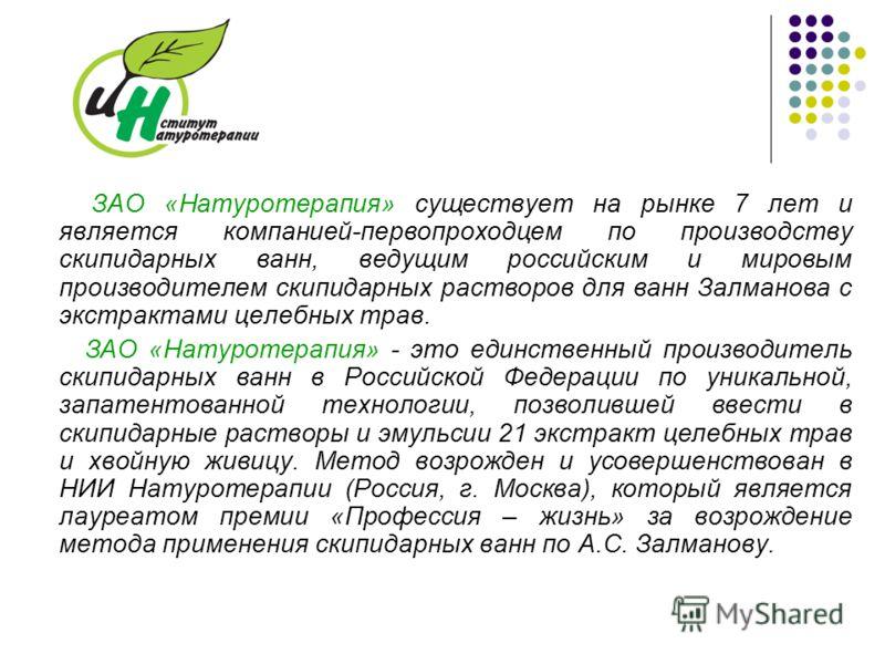 ЗАО «Натуротерапия» существует на рынке 7 лет и является компанией-первопроходцем по производству скипидарных ванн, ведущим российским и мировым производителем скипидарных растворов для ванн Залманова с экстрактами целебных трав. ЗАО «Натуротерапия»