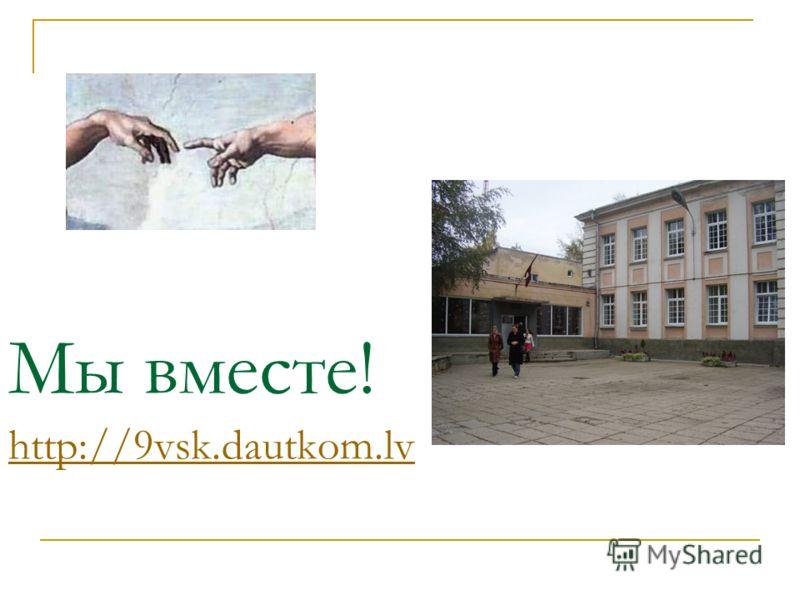 Мы вместе! http://9vsk.dautkom.lv http://9vsk.dautkom.lv