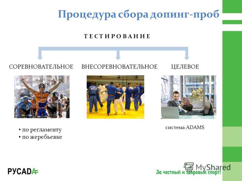 Процедура сбора допинг-проб Т Е С Т И Р О В А Н И Е СОРЕВНОВАТЕЛЬНОЕВНЕСОРЕВНОВАТЕЛЬНОЕЦЕЛЕВОЕ cистема ADAMS по регламенту по жеребьевке
