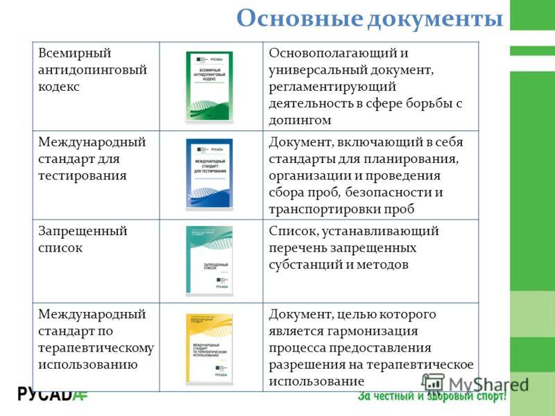 Основные документы Всемирный антидопинговый кодекс Основополагающий и универсальный документ, регламентирующий деятельность в сфере борьбы с допингом Международный стандарт для тестирования Документ, включающий в себя стандарты для планирования, орга
