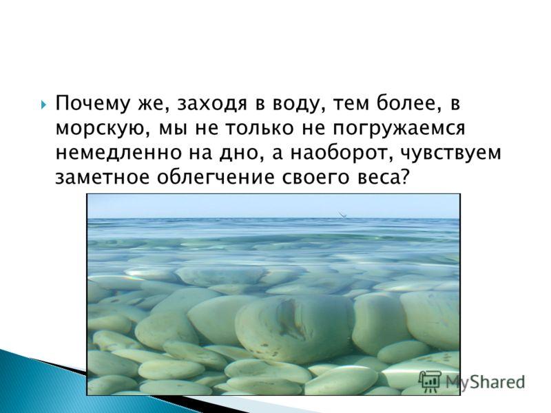 Почему же, заходя в воду, тем более, в морскую, мы не только не погружаемся немедленно на дно, а наоборот, чувствуем заметное облегчение своего веса?