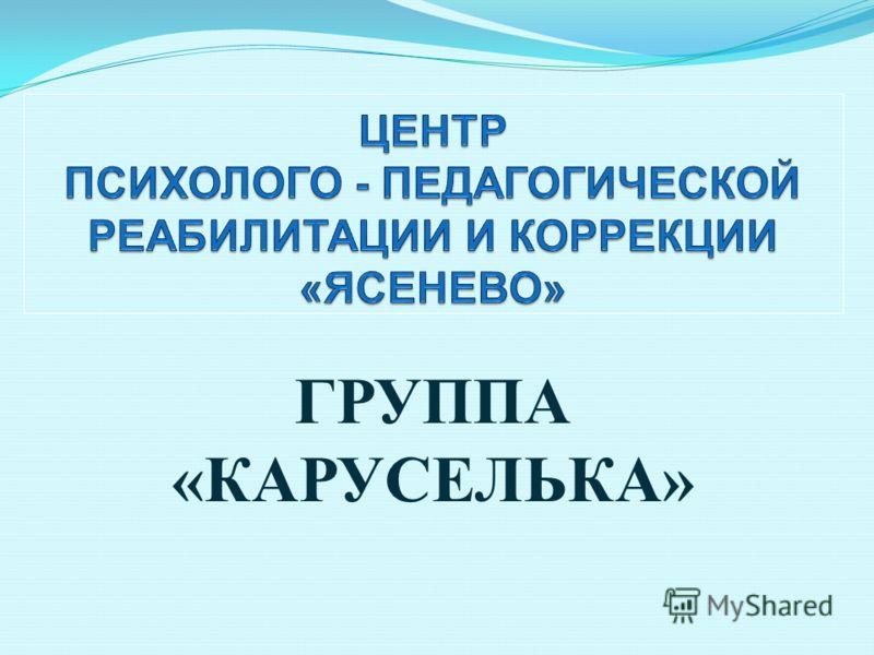 ГРУППА « КАРУСЕЛЬКА »