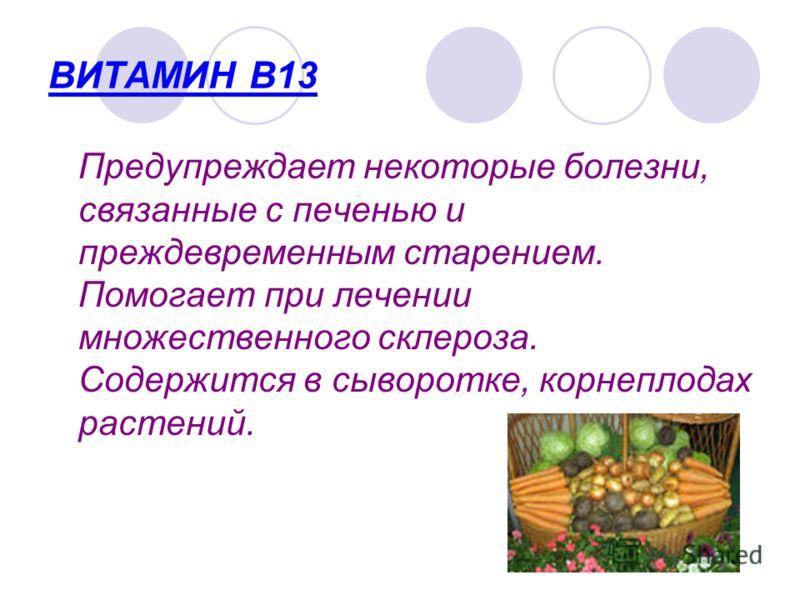 ВИТАМИН В13 Предупреждает некоторые болезни, связанные с печенью и преждевременным старением. Помогает при лечении множественного склероза. Содержится в сыворотке, корнеплодах растений.