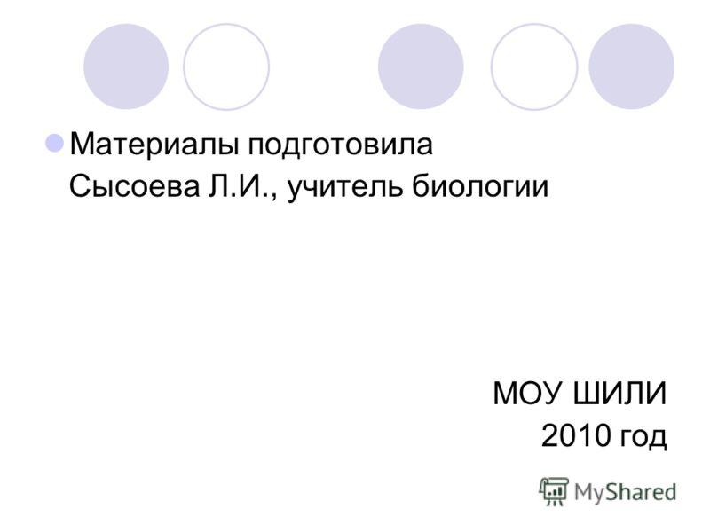 Материалы подготовила Сысоева Л.И., учитель биологии МОУ ШИЛИ 2010 год