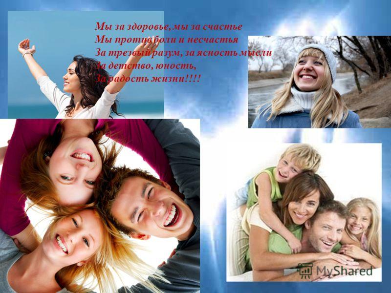 Мы за здоровье, мы за счастье Мы против боли и несчастья За трезвый разум, за ясность мысли За детство, юность, За радость жизни !!!!