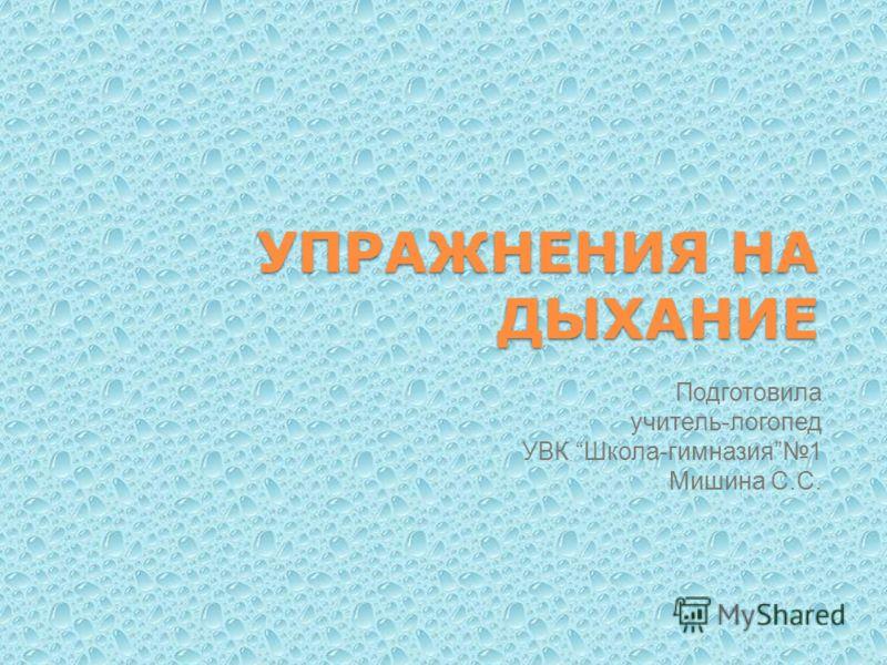 УПРАЖНЕНИЯ НА ДЫХАНИЕ Подготовила учитель-логопед УВК Школа-гимназия1 Мишина С.С.