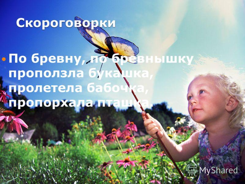 Скороговорки По бревну, по бревнышку проползла букашка, пролетела бабочка, пропорхала пташка.