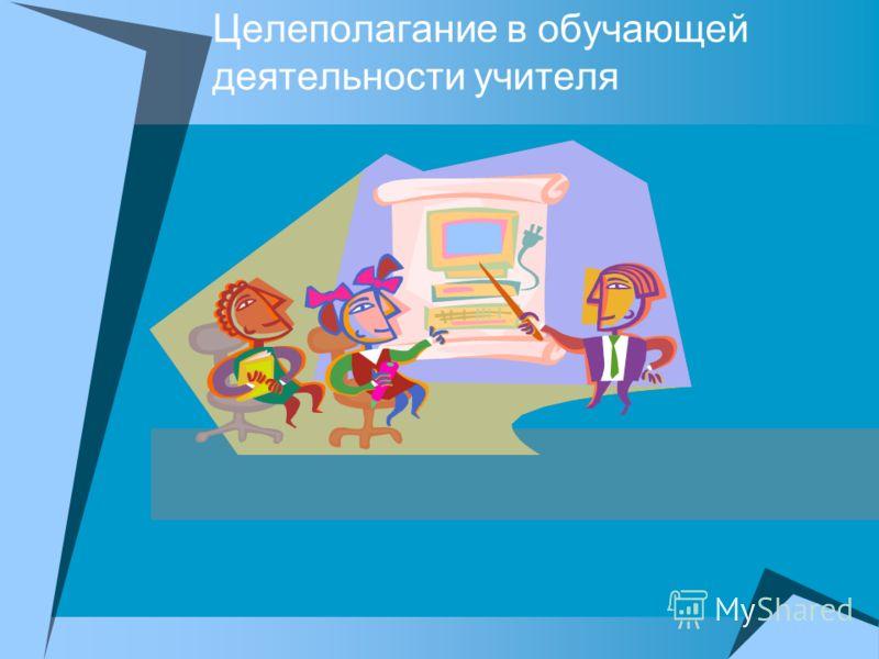 Целеполагание в обучающей деятельности учителя