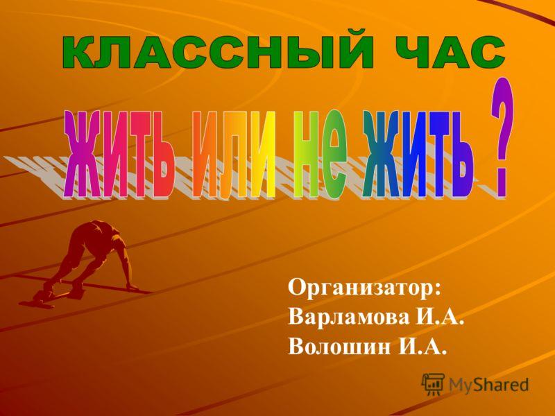 Организатор: Варламова И.А. Волошин И.А.