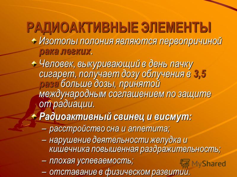 РАДИОАКТИВНЫЕ ЭЛЕМЕНТЫ Изотопы полония являются первопричиной рака легких. Человек, выкуривающий в день пачку сигарет, получает дозу облучения в 3,5 раза больше дозы, принятой международным соглашением по защите от радиации. Радиоактивный свинец и ви