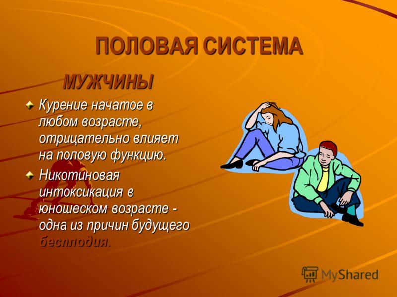 ПОЛОВАЯ СИСТЕМА МУЖЧИНЫ Курение начатое в любом возрасте, отрицательно влияет на половую функцию. Никотиновая интоксикация в юношеском возрасте - одна из причин будущего бесплодия.