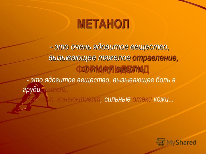 МЕТАНОЛ - это очень ядовитое вещество, вызывающее тяжелое отравление, слепоту, смерть. ФОРМАЛЬДЕГИД - это ядовитое вещество, вызывающее боль в груди, кашель, бронхит, коньюктивит, сильные отеки кожи...