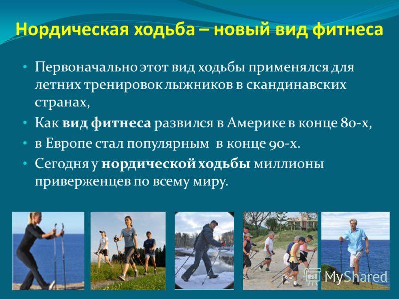 Нордическая ходьба – новый вид фитнеса Первоначально этот вид ходьбы применялся для летних тренировок лыжников в скандинавских странах, Как вид фитнеса развился в Америке в конце 80-х, в Европе стал популярным в конце 90-х. Сегодня у нордической ходь