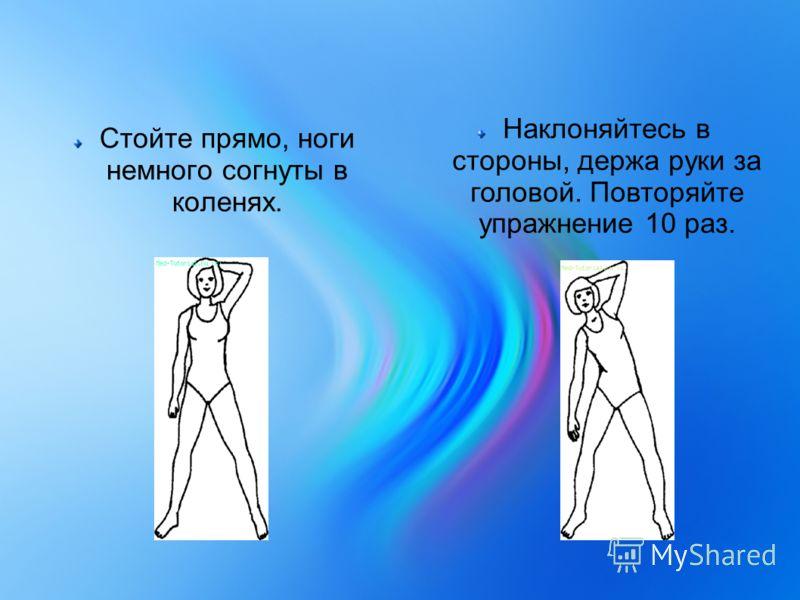 Стойте прямо, ноги немного согнуты в коленях. Наклоняйтесь в стороны, держа руки за головой. Повторяйте упражнение 10 раз.
