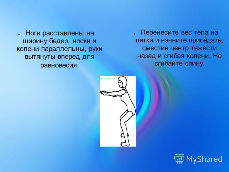 Ноги расставлены на ширину бедер, носки и колени параллельны, руки вытянуты вперед для равновесия. Перенесите вес тела на пятки и начните приседать, сместив центр тяжести назад и сгибая колени. Не сгибайте спину.