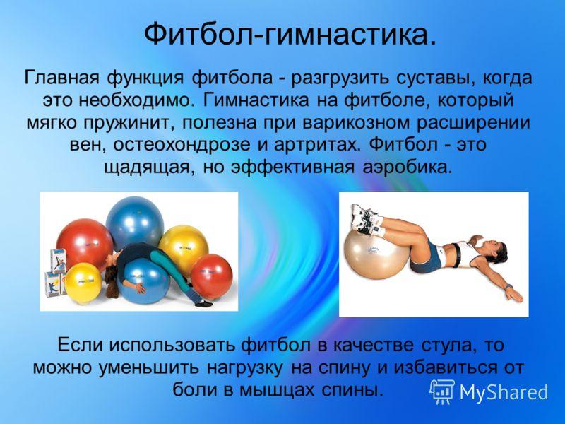 Фитбол-гимнастика. Главная функция фитбола - разгрузить суставы, когда это необходимо. Гимнастика на фитболе, который мягко пружинит, полезна при варикозном расширении вен, остеохондрозе и артритах. Фитбол - это щадящая, но эффективная аэробика. Если