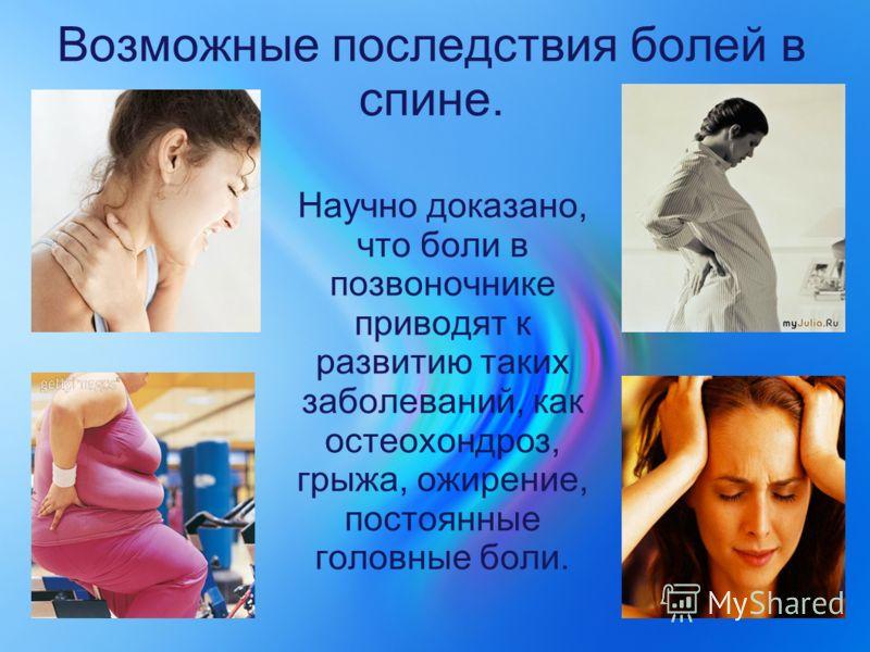 Возможные последствия болей в спине. Научно доказано, что боли в позвоночнике приводят к развитию таких заболеваний, как остеохондроз, грыжа, ожирение, постоянные головные боли.
