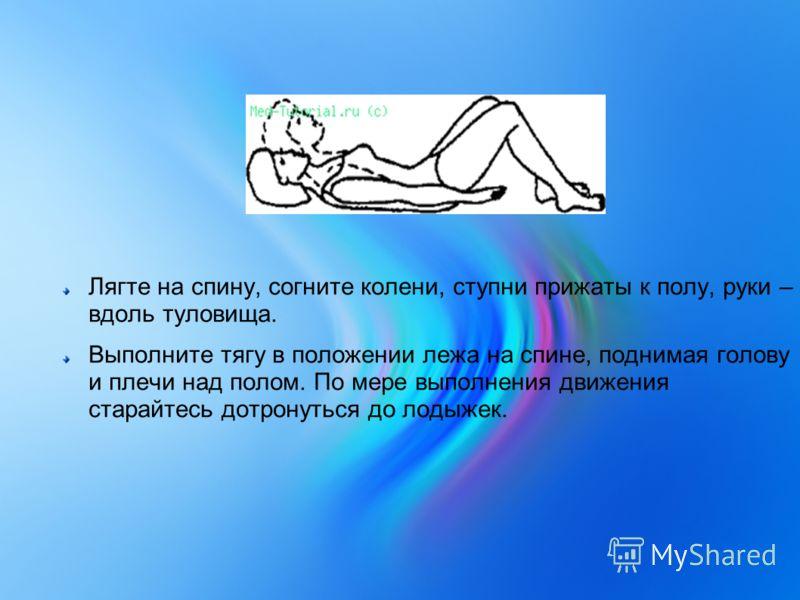 Лягте на спину, согните колени, ступни прижаты к полу, руки – вдоль туловища. Выполните тягу в положении лежа на спине, поднимая голову и плечи над полом. По мере выполнения движения старайтесь дотронуться до лодыжек.