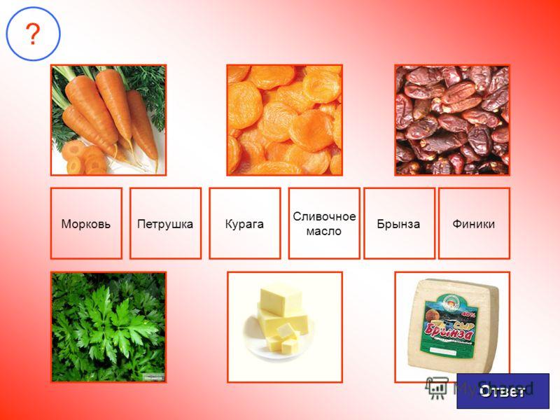 ? МорковьПетрушкаКурага Сливочное масло БрынзаФиники Ответ