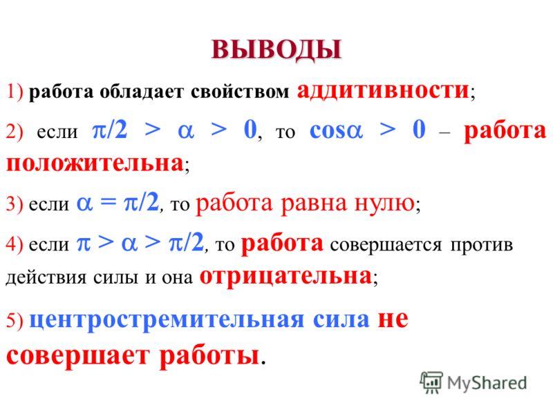 ВЫВОДЫ 1) работа обладает свойством аддитивности ; 2) если /2 > > 0, то cos > 0 – работа положительна ; 3) если = /2, то работа равна нулю ; 4) если > > /2, то работа совершается против действия силы и она отрицательна ; 5) центростремительная сила н
