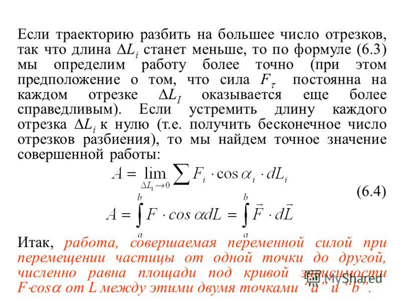 Если траекторию разбить на большее число отрезков, так что длина L i станет меньше, то по формуле (6.3) мы определим работу более точно (при этом предположение о том, что сила F постоянна на каждом отрезке L I оказывается еще более справедливым). Есл