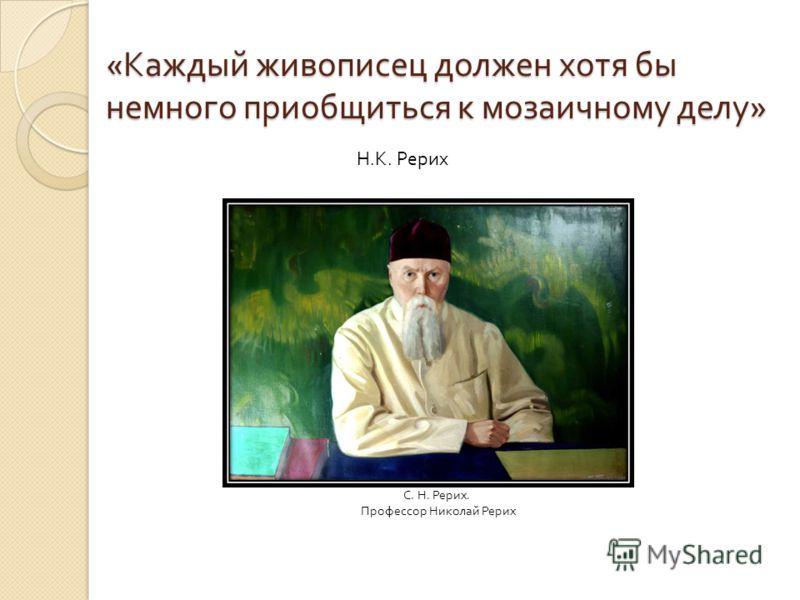 « Каждый живописец должен хотя бы немного приобщиться к мозаичному делу » Н. К. Рерих С. Н. Рерих. Профессор Николай Рерих