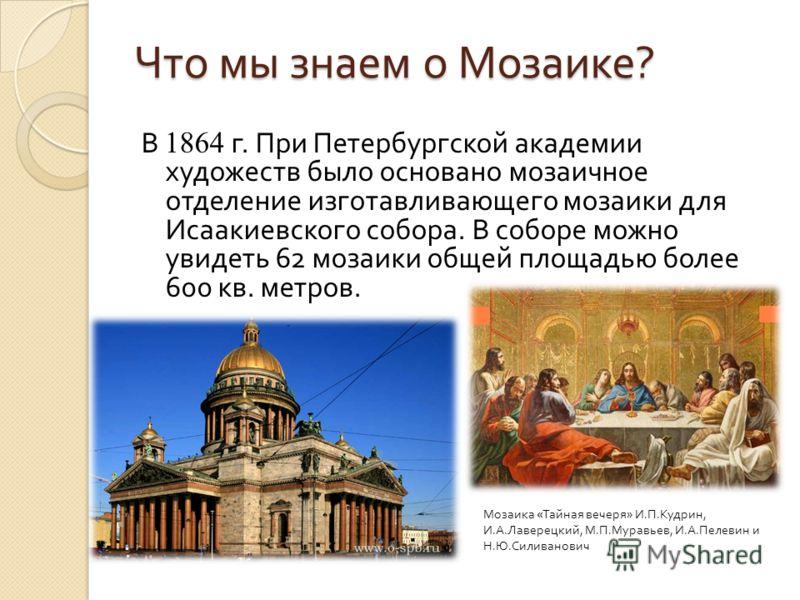 Что мы знаем о Мозаике ? В 1864 г. При Петербургской академии художеств было основано мозаичное отделение изготавливающего мозаики для Исаакиевского собора. В соборе можно увидеть 62 мозаики общей площадью более 600 кв. метров. Мозаика « Тайная вечер