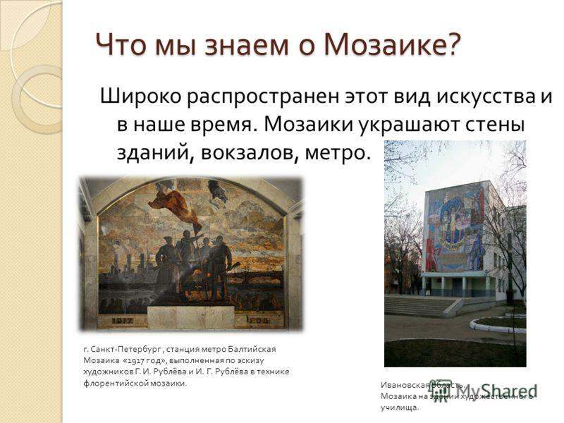 Что мы знаем о Мозаике ? Широко распространен этот вид искусства и в наше время. Мозаики украшают стены зданий, вокзалов, метро. г. Санкт - Петербург, станция метро Балтийская Мозаика «1917 год », выполненная по эскизу художников Г. И. Рублёва и И. Г