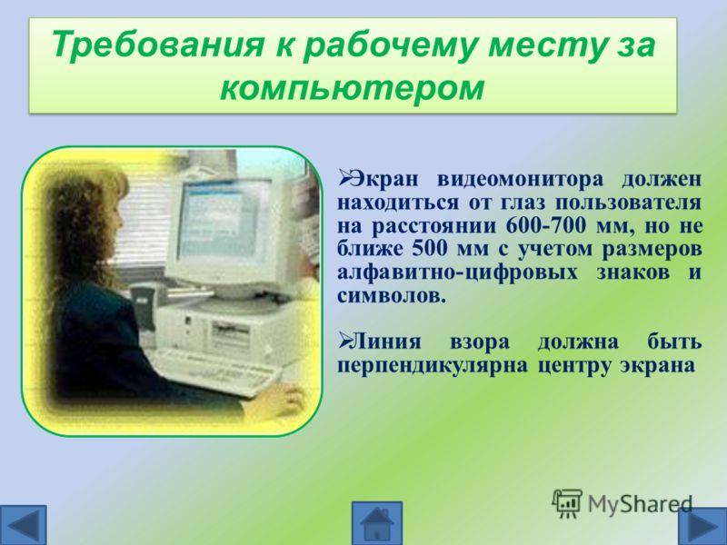 Требования к рабочему месту за компьютером Экран видеомонитора должен находиться от глаз пользователя на расстоянии 600-700 мм, но не ближе 500 мм с учетом размеров алфавитно-цифровых знаков и символов. Линия взора должна быть перпендикулярна центру