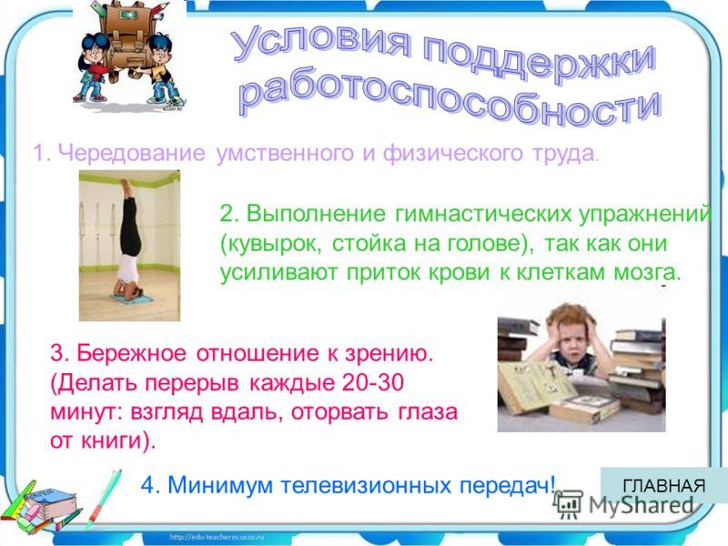 1. Чередование умственного и физического труда. 2. Выполнение гимнастических упражнений (кувырок, стойка на голове), так как они усиливают приток крови к клеткам мозга. 3. Бережное отношение к зрению. (Делать перерыв каждые 20-30 минут: взгляд вдаль,