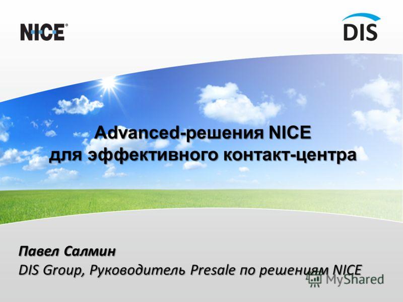 Advanced-решения NICE для эффективного контакт-центра Павел Салмин DIS Group, Руководитель Presale по решениям NICE