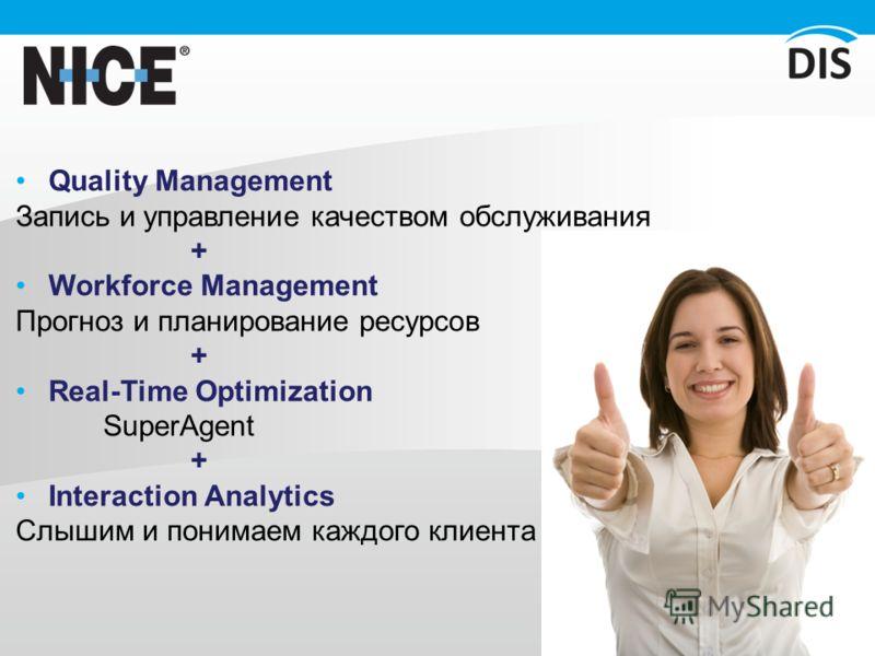 Quality Management Запись и управление качеством обслуживания + Workforce Management Прогноз и планирование ресурсов + Real-Time Optimization SuperAgent + Interaction Analytics Слышим и понимаем каждого клиента