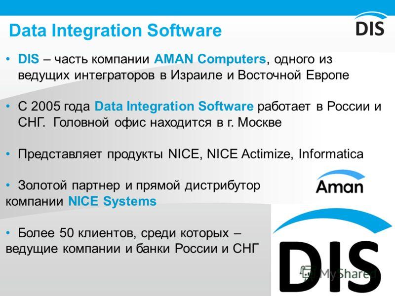 Data Integration Software DIS – часть компании AMAN Computers, одного из ведущих интеграторов в Израиле и Восточной Европе С 2005 года Data Integration Software работает в России и СНГ. Головной офис находится в г. Москве Представляет продукты NICE,