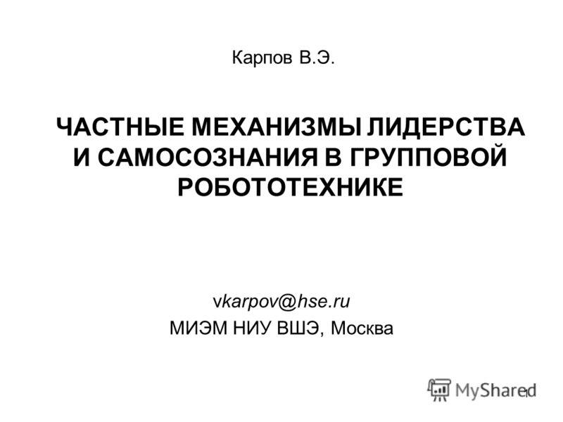 1 ЧАСТНЫЕ МЕХАНИЗМЫ ЛИДЕРСТВА И САМОСОЗНАНИЯ В ГРУППОВОЙ РОБОТОТЕХНИКЕ vkarpov@hse.ru МИЭМ НИУ ВШЭ, Москва Карпов В.Э.