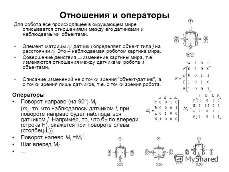 7 Отношения и операторы Для робота все происходящее в окружающем мире описывается отношениями между его датчиками и наблюдаемыми объектами. Элемент матрицы r ij : датчик i определяет объект типа j на расстоянии r ij. Это – наблюдаемая роботом картина