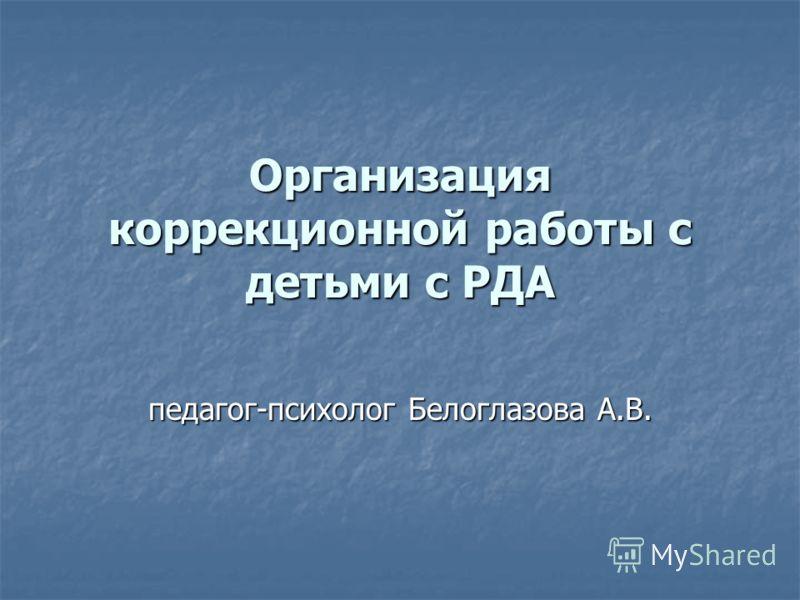 Организация коррекционной работы с детьми с РДА педагог-психолог Белоглазова А.В.