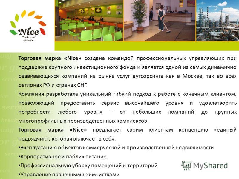 Торговая марка «Nice» создана командой профессиональных управляющих при поддержке крупного инвестиционного фонда и является одной из самых динамично развивающихся компаний на рынке услуг аутсорсинга как в Москве, так во всех регионах РФ и странах СНГ