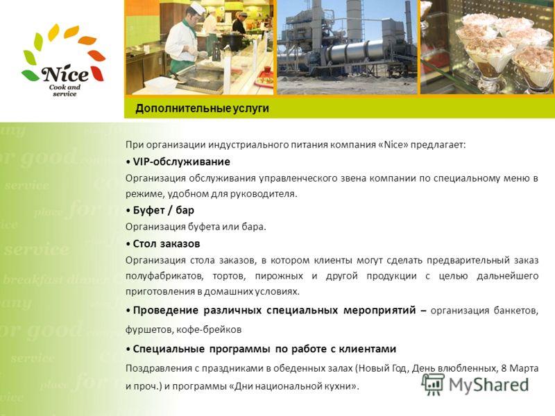 Дополнительные услуги При организации индустриального питания компания «Nice» предлагает: VIP-обслуживание Организация обслуживания управленческого звена компании по специальному меню в режиме, удобном для руководителя. Буфет / бар Организация буфета