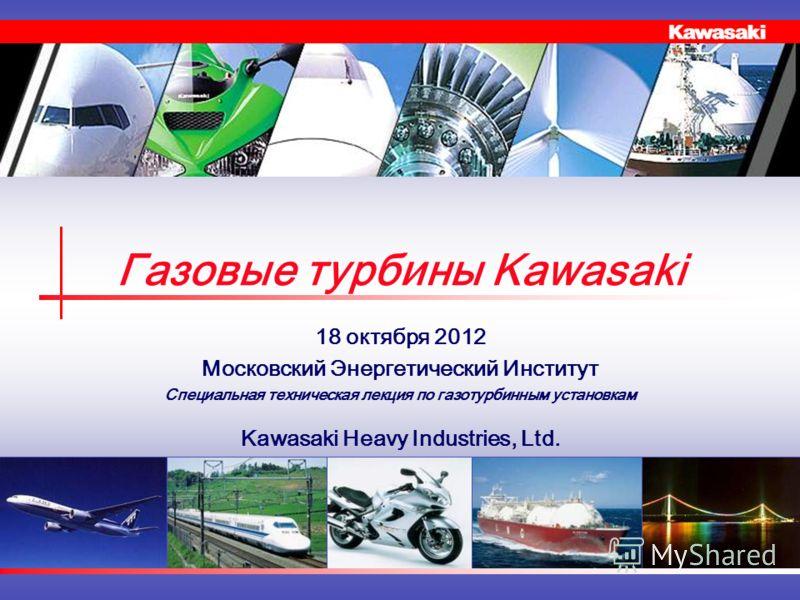 Газовые турбины Kawasaki 18 октября 2012 Московский Энергетический Институт Специальная техническая лекция по газотурбинным установкам Kawasaki Heavy Industries, Ltd.