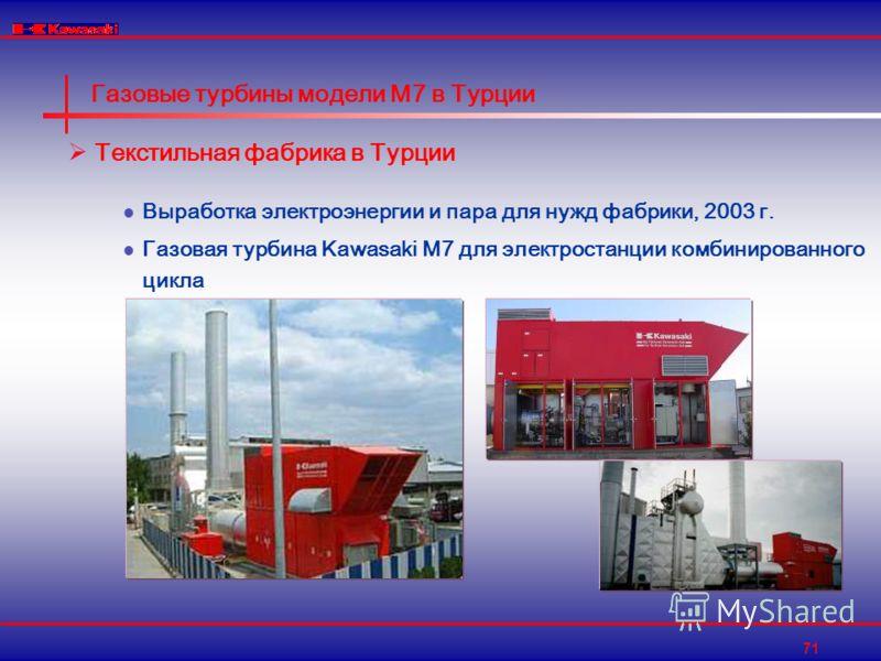 71 Газовые турбины модели M7 в Турции Текстильная фабрика в Турции Выработка электроэнергии и пара для нужд фабрики, 2003 г. Газовая турбина Kawasaki M7 для электростанции комбинированного цикла