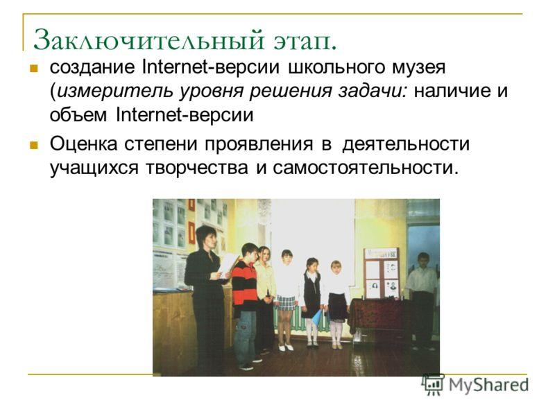 Заключительный этап. создание Internet-версии школьного музея (измеритель уровня решения задачи: наличие и объем Internet-версии Оценка степени проявления в деятельности учащихся творчества и самостоятельности.