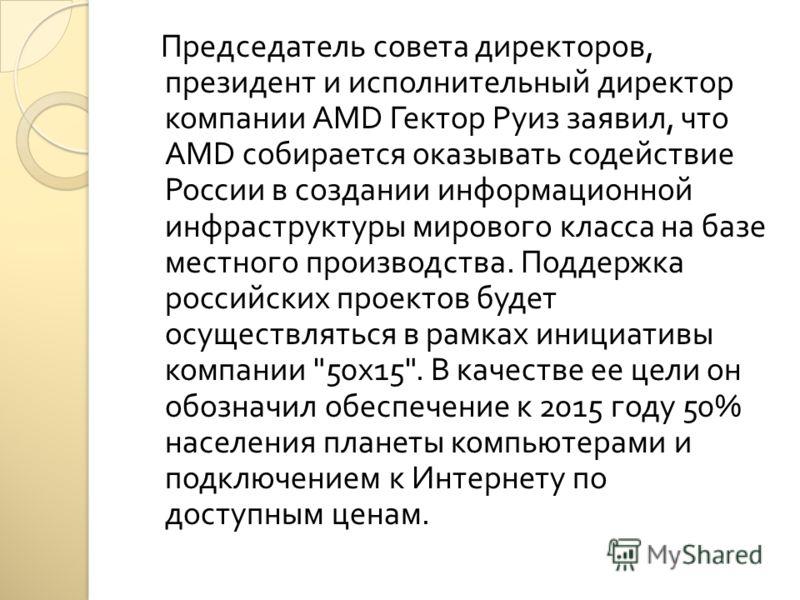 Председатель совета директоров, президент и исполнительный директор компании AMD Гектор Руиз заявил, что AMD собирается оказывать содействие России в создании информационной инфраструктуры мирового класса на базе местного производства. Поддержка росс